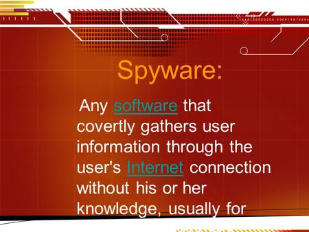 Spyware: Any software that covertly gathers user information through the user's Internet connection without his or her knowledge, usually for advertising.