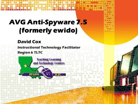 AVG Anti-Spyware 7.5 (formerly ewido) David Cox Instructional Technology Facilitator Region 6 TLTC.
