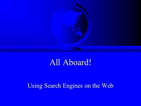 All Aboard! Using Search Engines on the Web Presented by: Pamela Kuck, Instructional Technology Director, CESA 8 Kaye Lietz, TRITON Director