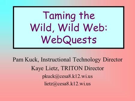 Taming the Wild, Wild Web: WebQuests Pam Kuck, Instructional Technology Director Kaye Lietz, TRITON Director