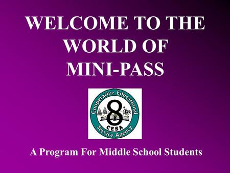 WELCOME TO THE WORLD OF MINI-PASS A Program For Middle School Students.