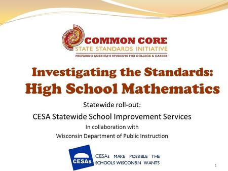 1 Investigating the Standards: High School Mathematics Statewide roll-out: CESA Statewide School Improvement Services In collaboration with Wisconsin Department.