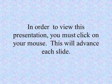 In order to view this presentation, you must click on your mouse. This will advance each slide.