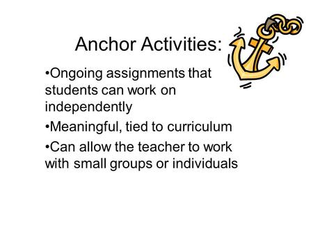Anchor Activities: Ongoing assignments that students can work on independently Meaningful, tied to curriculum Can allow the teacher to work with small.