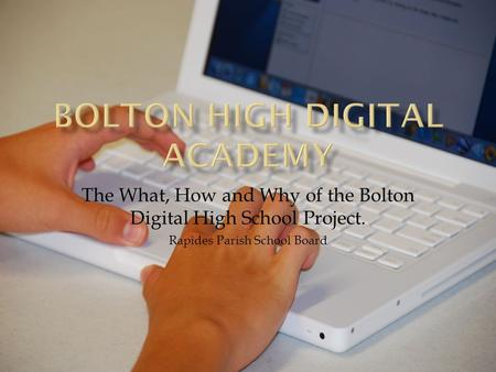 The What, How and Why of the Bolton Digital High School Project. Rapides Parish School Board.