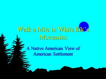 Walk a Mile in White Elks Moccasins A Native American View of American Settlement.