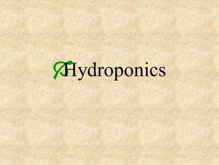 Hydroponics. The growing of plants in a solution of nutrients necessary for plant growth, rather than directly in soil.