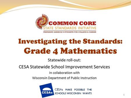 1 Investigating the Standards: Grade 4 Mathematics Statewide roll-out: CESA Statewide School Improvement Services In collaboration with Wisconsin Department.