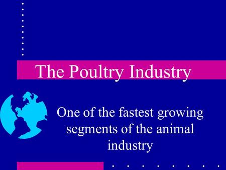 The Poultry Industry One of the fastest growing segments of the animal industry.