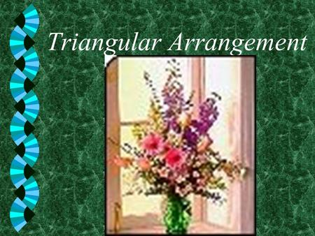 Triangular Arrangement. w among the most basic floral designs used today w very versatile w formal, informal w or contemporary.