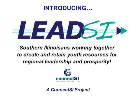 Southern Illinoisans working together to create and retain youth resources for regional leadership and prosperity! INTRODUCING… A ConnectSI Project.