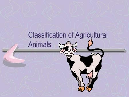 Classification of Agricultural Animals Organisms Identified, grouped, and classified More effectively study and communicate about them Plants and animals.
