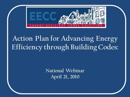 Action Plan for Advancing Energy Efficiency through Building Codes: National Webinar April 21, 2010.