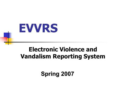 EVVRS Electronic Violence and Vandalism Reporting System Spring 2007.
