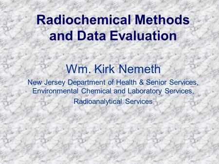 Radiochemical Methods and Data Evaluation Wm. Kirk Nemeth New Jersey Department of Health & Senior Services, Environmental Chemical and Laboratory Services,