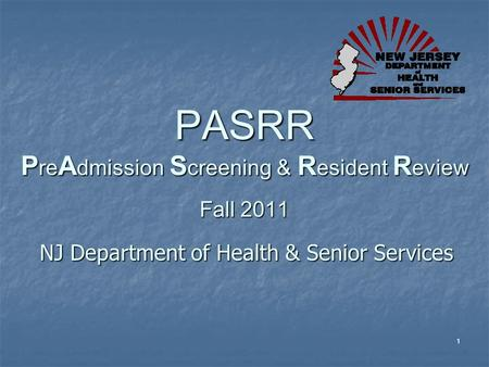1 PASRR P re A dmission S creening & R esident R eview Fall 2011 NJ Department of Health & Senior Services.