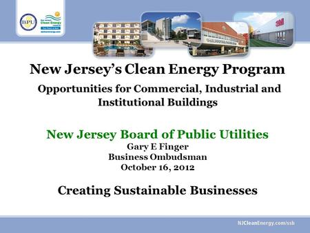 New Jerseys Clean Energy Program Opportunities for Commercial, Industrial and Institutional Buildings New Jersey Board of Public Utilities Gary E Finger.