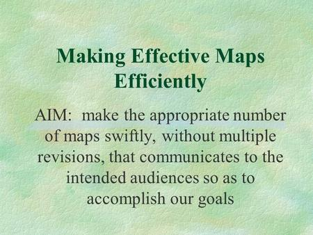 Making Effective Maps Efficiently AIM: make the appropriate number of maps swiftly, without multiple revisions, that communicates to the intended audiences.