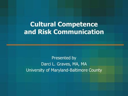 Cultural Competence and Risk Communication Presented by Darci L. Graves, MA, MA University of Maryland-Baltimore County.
