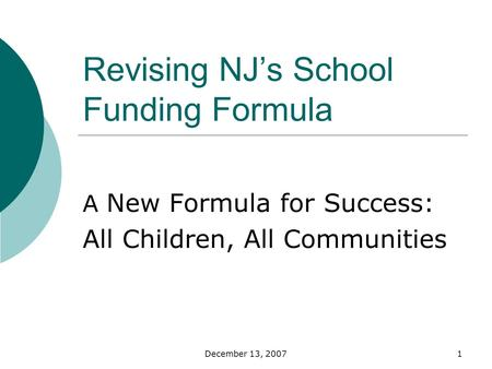 December 13, 20071 Revising NJs School Funding Formula A New Formula for Success: All Children, All Communities.
