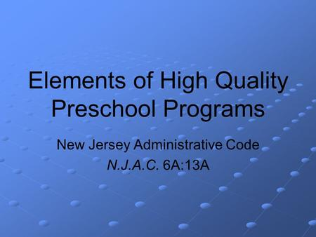 Elements of High Quality Preschool Programs New Jersey Administrative Code N.J.A.C. 6A:13A.
