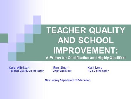 TEACHER QUALITY AND SCHOOL IMPROVEMENT: A Primer for Certification and Highly Qualified Carol Albritton Rani SinghKerri Long Teacher Quality Coordinator.