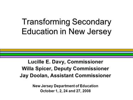 Transforming Secondary Education in New Jersey Lucille E. Davy, Commissioner Willa Spicer, Deputy Commissioner Jay Doolan, Assistant Commissioner New Jersey.