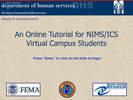 An Online Tutorial for NIMS/ICS Virtual Campus Students division of mental health services disaster & terrorism branch Press Enter or click on the slide.