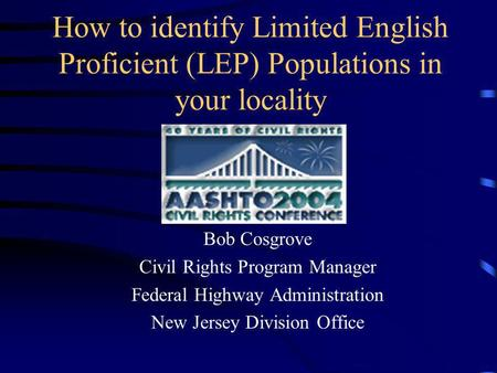 How to identify Limited English Proficient (LEP) Populations in your locality Bob Cosgrove Civil Rights Program Manager Federal Highway Administration.
