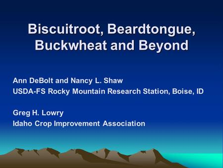 Biscuitroot, Beardtongue, Buckwheat and Beyond Ann DeBolt and Nancy L. Shaw USDA-FS Rocky Mountain Research Station, Boise, ID Greg H. Lowry Idaho Crop.