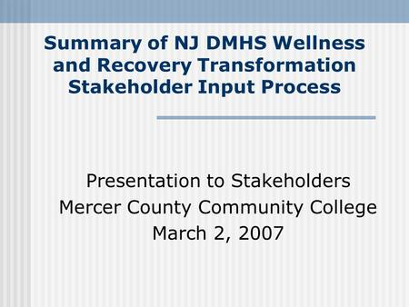 Summary of NJ DMHS Wellness and Recovery Transformation Stakeholder Input Process Presentation to Stakeholders Mercer County Community College March 2,