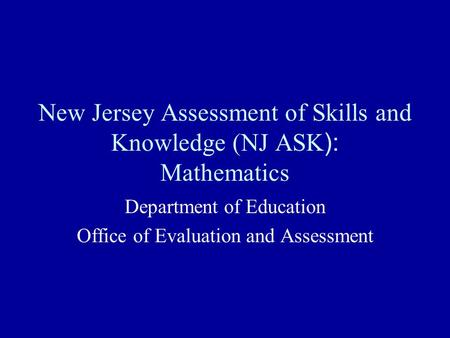 New Jersey Assessment of Skills and Knowledge (NJ ASK ): Mathematics Department of Education Office of Evaluation and Assessment.