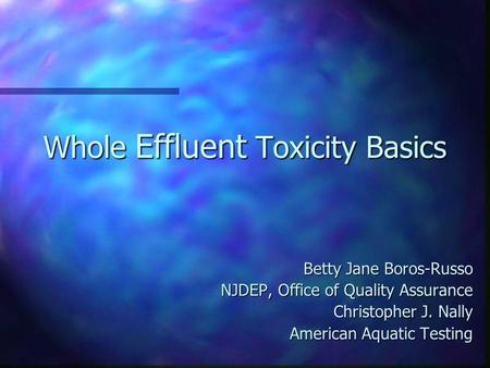 Whole Effluent Toxicity Basics Betty Jane Boros-Russo NJDEP, Office of Quality Assurance Christopher J. Nally American Aquatic Testing.
