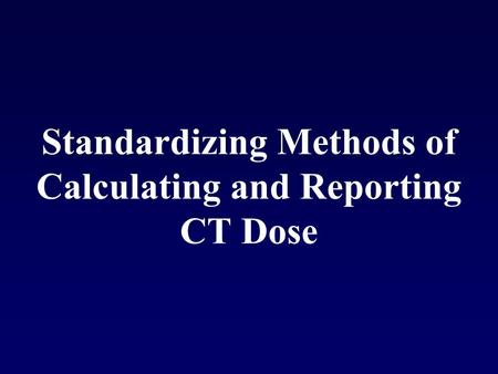 Standardizing Methods of Calculating and Reporting CT Dose.