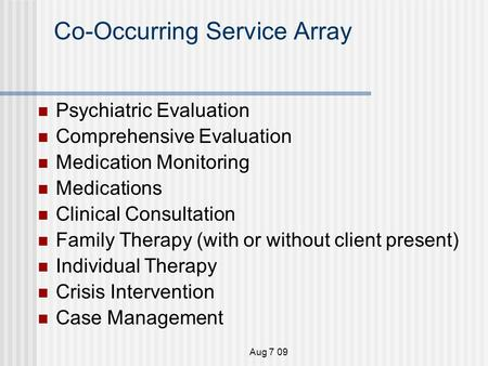 Aug 7 09 Co-Occurring Service Array Psychiatric Evaluation Comprehensive Evaluation Medication Monitoring Medications Clinical Consultation Family Therapy.