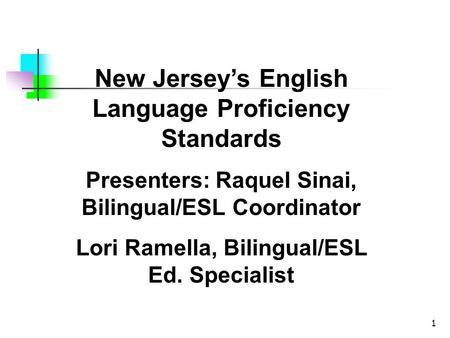 1 New Jerseys English Language Proficiency Standards Presenters: Raquel Sinai, Bilingual/ESL Coordinator Lori Ramella, Bilingual/ESL Ed. Specialist.