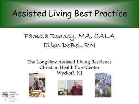 Assisted Living Best Practice Pamela Rooney, MA, CALA Ellen DeBel, RN The Longview Assisted Living Residence Christian Health Care Center Wyckoff, NJ.