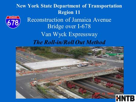 New York State Department of Transportation Region 11 Reconstruction of Jamaica Avenue Bridge over I-678 Van Wyck Expressway The Roll-in/Roll Out Method.