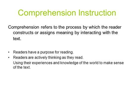 Comprehension Instruction Comprehension refers to the process by which the reader constructs or assigns meaning by interacting with the text. Readers have.