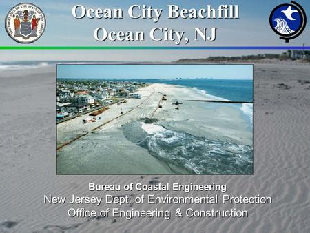 Ocean City Beachfill Ocean City, NJ Bureau of Coastal Engineering New Jersey Dept. of Environmental Protection Office of Engineering & Construction.