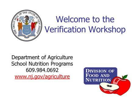 Welcome to the Verification Workshop Department of Agriculture School Nutrition Programs 609.984.0692 www.nj.gov/agriculture.