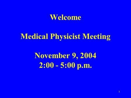 1 Welcome Medical Physicist Meeting November 9, 2004 2:00 - 5:00 p.m.