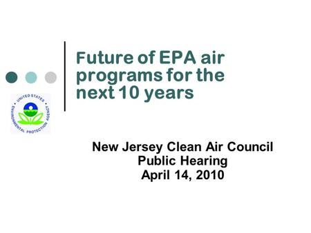 F uture of EPA air programs for the next 10 years New Jersey Clean Air Council Public Hearing April 14, 2010.