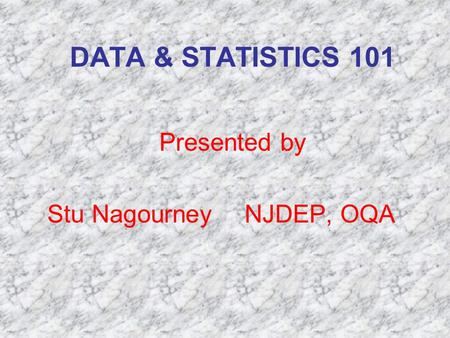 DATA & STATISTICS 101 Presented by Stu Nagourney NJDEP, OQA.