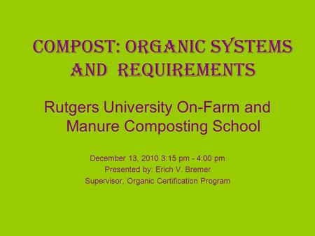 Compost: Organic Systems and Requirements Rutgers University On-Farm and Manure Composting School December 13, 2010 3:15 pm - 4:00 pm Presented by: Erich.