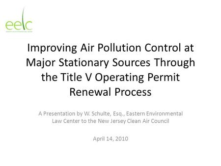 Improving Air Pollution Control at Major Stationary Sources Through the Title V Operating Permit Renewal Process A Presentation by W. Schulte, Esq., Eastern.