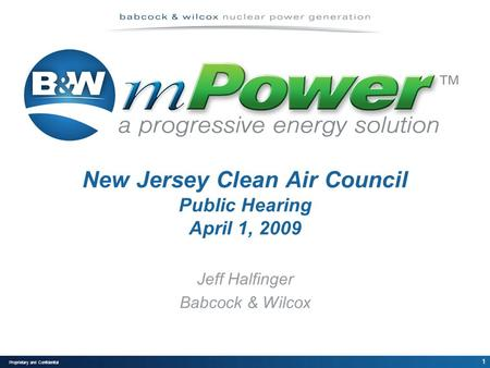 1 Proprietary and Confidential New Jersey Clean Air Council Public Hearing April 1, 2009 Jeff Halfinger Babcock & Wilcox.