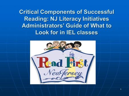 1 Critical Components of Successful Reading: NJ Literacy Initiatives Administrators Guide of What to Look for in IEL classes.