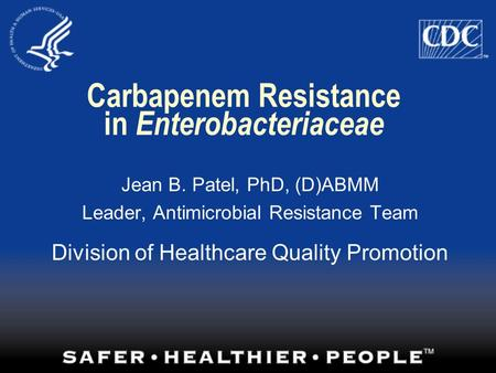 Carbapenem Resistance in Enterobacteriaceae Jean B. Patel, PhD, (D)ABMM Leader, Antimicrobial Resistance Team Division of Healthcare Quality Promotion.