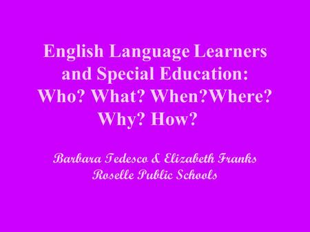 English Language Learners and Special Education: Who? What? When?Where? Why? How? Barbara Tedesco & Elizabeth Franks Roselle Public Schools.